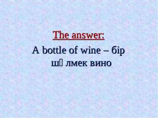 The answer: A bottle of wine – бір шөлмек вино