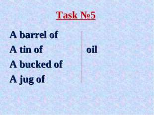Task №5 A barrel of A tin of 			oil A bucked of A jug of