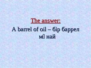 The answer: A barrel of oil – бір баррел мұнай