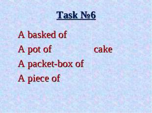 Task №6 A basked of A pot of 			cake A packet-box of A piece of