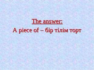 The answer: A piece of – бір тілім торт