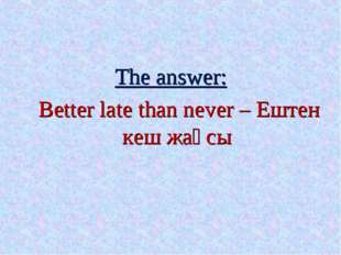The answer: Better late than never – Ештен кеш жақсы