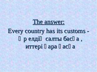 The answer: Every country has its customs - Әр елдің салты басқа , иттері қар