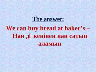 The answer: We can buy bread at baker's – Нан дүкенінен нан сатып аламын