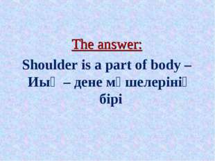 The answer: Shoulder is a part of body – Иық – дене мүшелерінің бірі