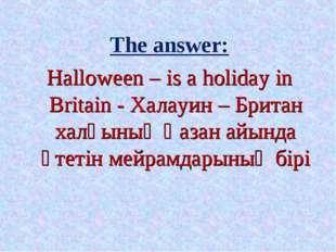 The answer: Halloween – is a holiday in Britain - Халауин – Британ халқының Қ