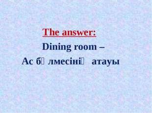 The answer: Dining room – Ас бөлмесінің атауы