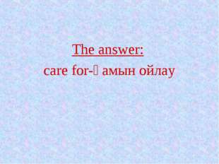The answer: care for-қамын ойлау