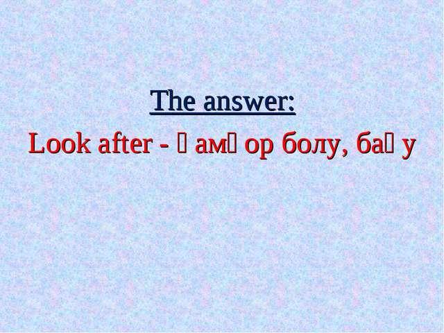 The answer: Look after - қамқор болу, бағу