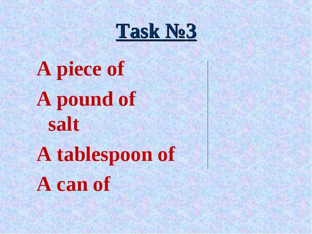 Task №3 A piece of A pound of		 salt A tablespoon of A can of
