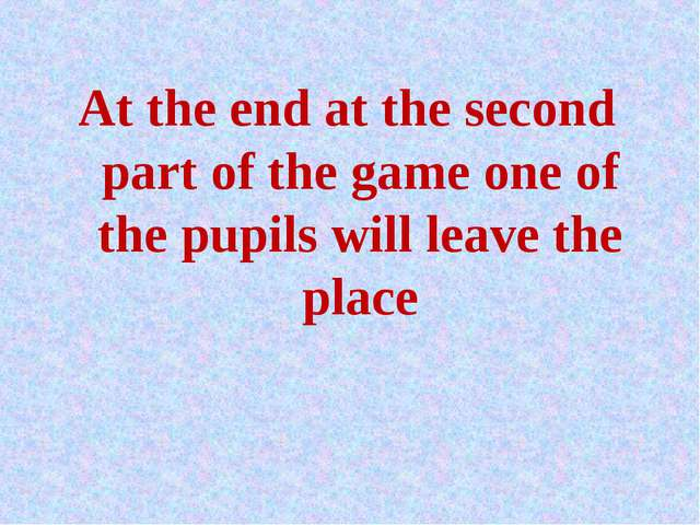 At the end at the second part of the game one of the pupils will leave the pl...