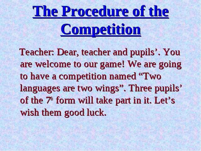 The Procedure of the Competition Teacher: Dear, teacher and pupils'. You are...