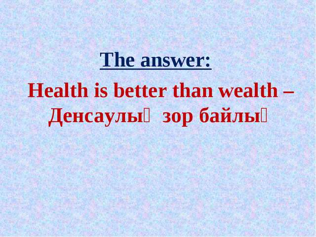 The answer: Health is better than wealth – Денсаулық зор байлық