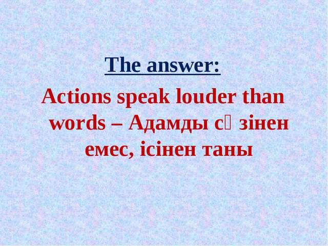 The answer: Actions speak louder than words – Адамды сөзінен емес, ісінен таны