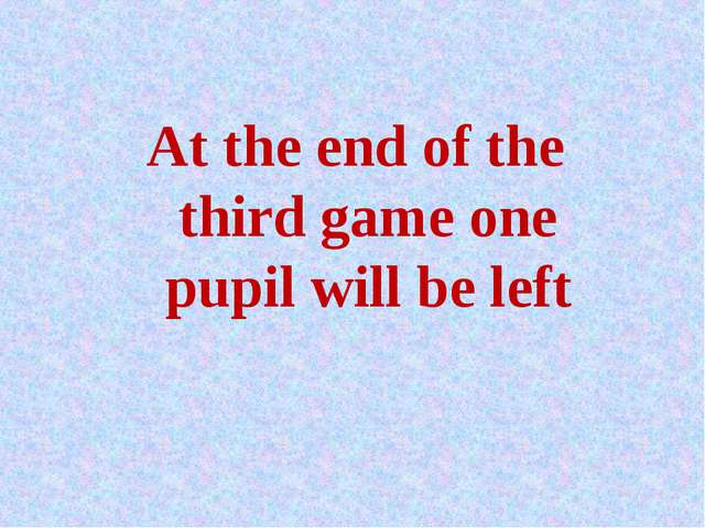At the end of the third game one pupil will be left