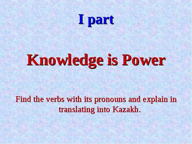 I part Knowledge is Power Find the verbs with its pronouns and explain in tra...
