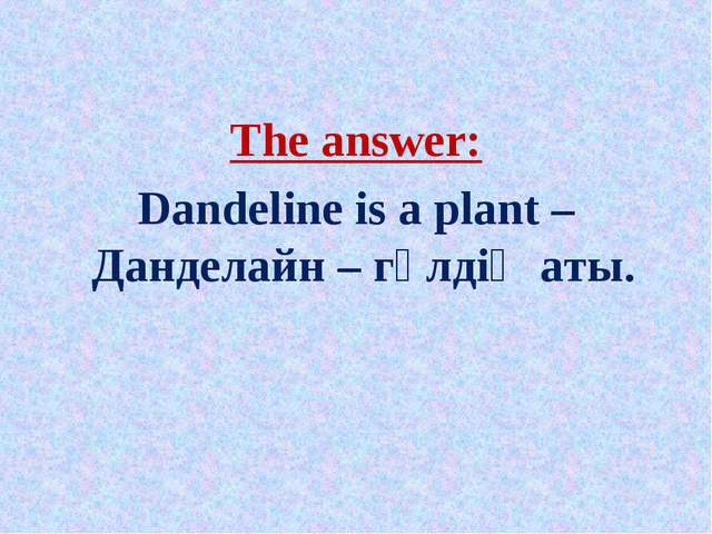 The answer: Dandeline is a plant – Данделайн – гүлдің аты.