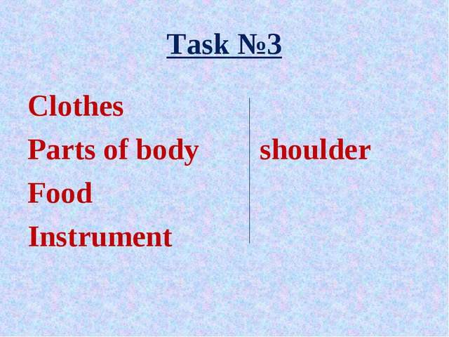 Task №3 Clothes Parts of body	 shoulder Food Instrument