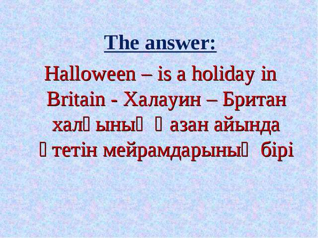 The answer: Halloween – is a holiday in Britain - Халауин – Британ халқының Қ...