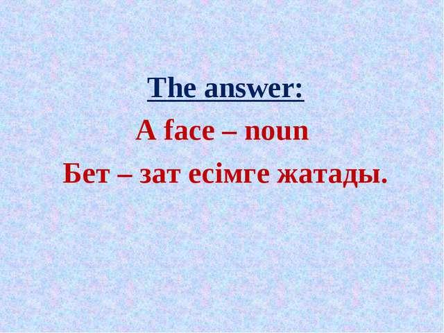 The answer: A face – noun Бет – зат есімге жатады.