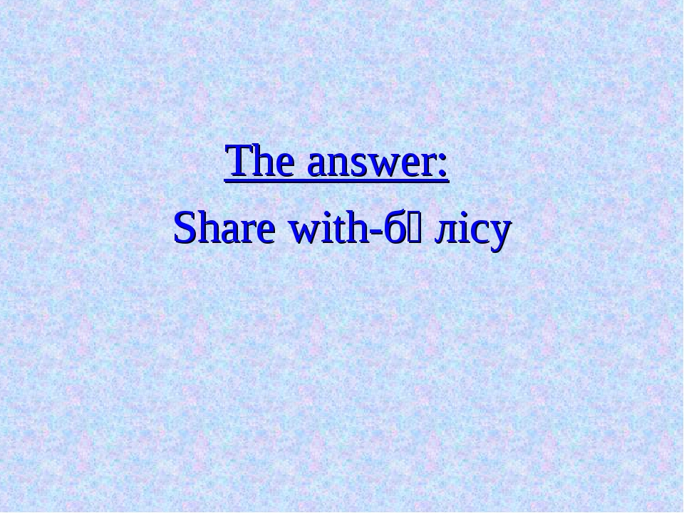 The answer: Share with-бөлісу
