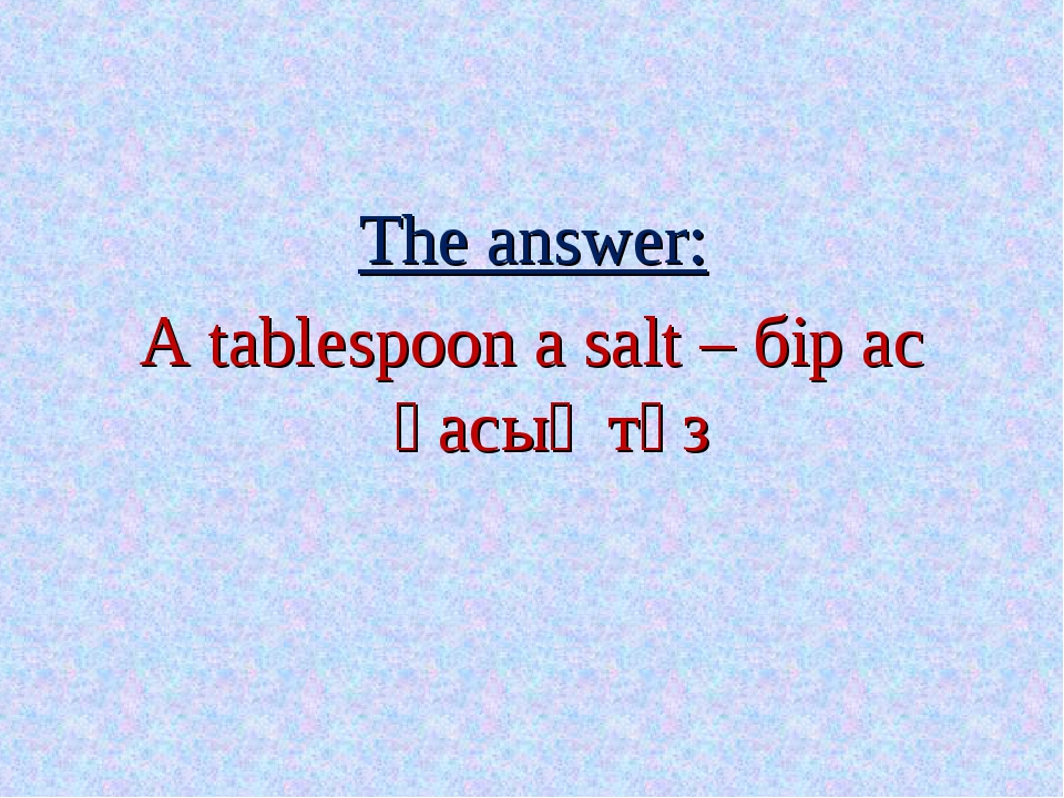 The answer: A tablespoon a salt – бір ас қасық тұз