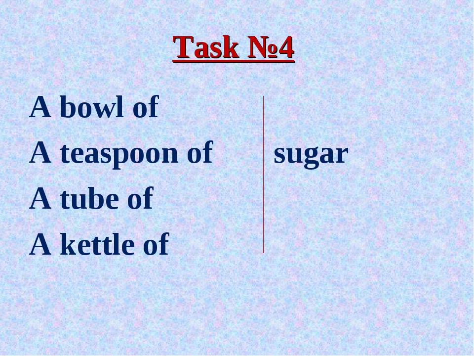 Task №4 A bowl of A teaspoon of		 sugar A tube of A kettle of