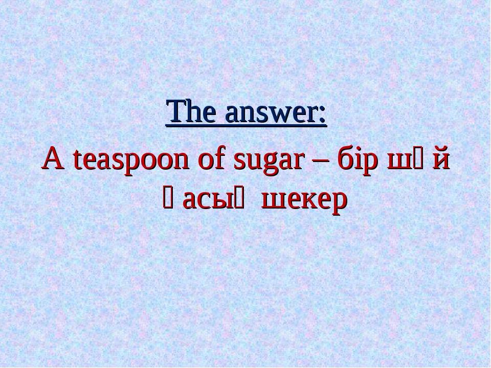 The answer: A teaspoon of sugar – бір шәй қасық шекер