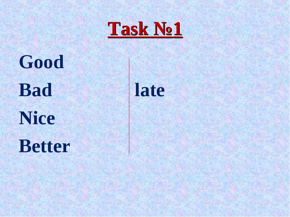 Task №1 Good Bad			late Nice Better