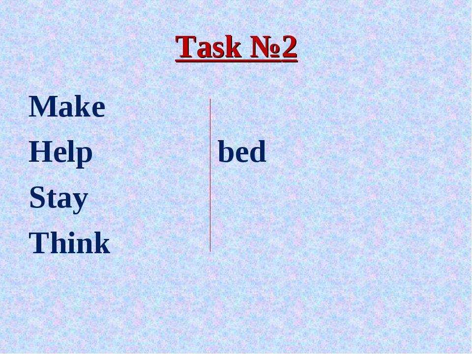 Task №2 Make Help			bed Stay Think