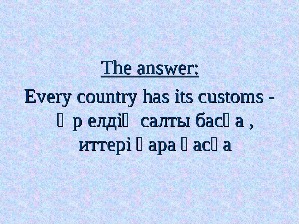 The answer: Every country has its customs - Әр елдің салты басқа , иттері қар...