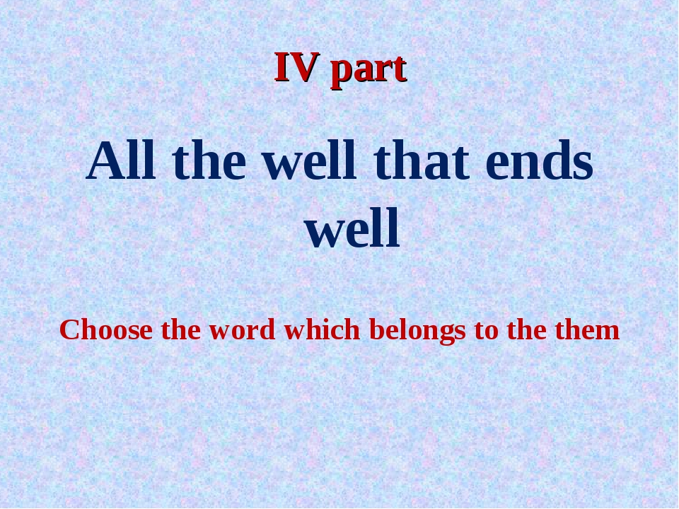 IV part All the well that ends well Choose the word which belongs to the them