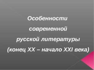 Особенности современной русской литературы (конец XX – начало XXI века)