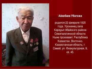 Айкебаев Убогожа родился 22 февраля 1925 года. Уроженец села Карауыл Абайског