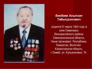 Бекбаев Асылхан Табылдинович родился 31 марта 1924 года в селе Семеновка Беск