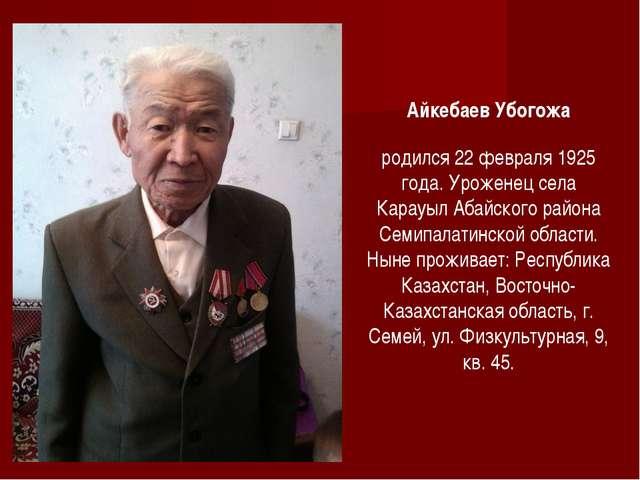 Айкебаев Убогожа родился 22 февраля 1925 года. Уроженец села Карауыл Абайског...