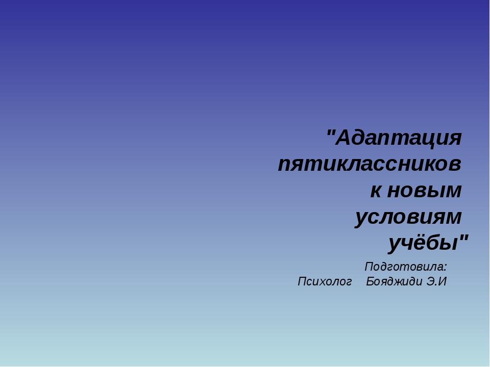 """""""Адаптация пятиклассников к новым условиям учёбы"""" Подготовила: Психолог Бояд..."""
