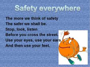 The more we think of safety The safer we shall be. Stop, look, listen Before
