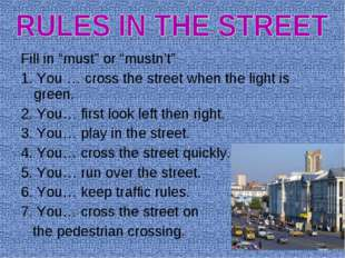 """Fill in """"must"""" or """"mustn't"""" 1. You … cross the street when the light is green"""
