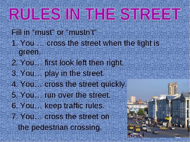 """Fill in """"must"""" or """"mustn't"""" 1. You … cross the street when the light is green..."""