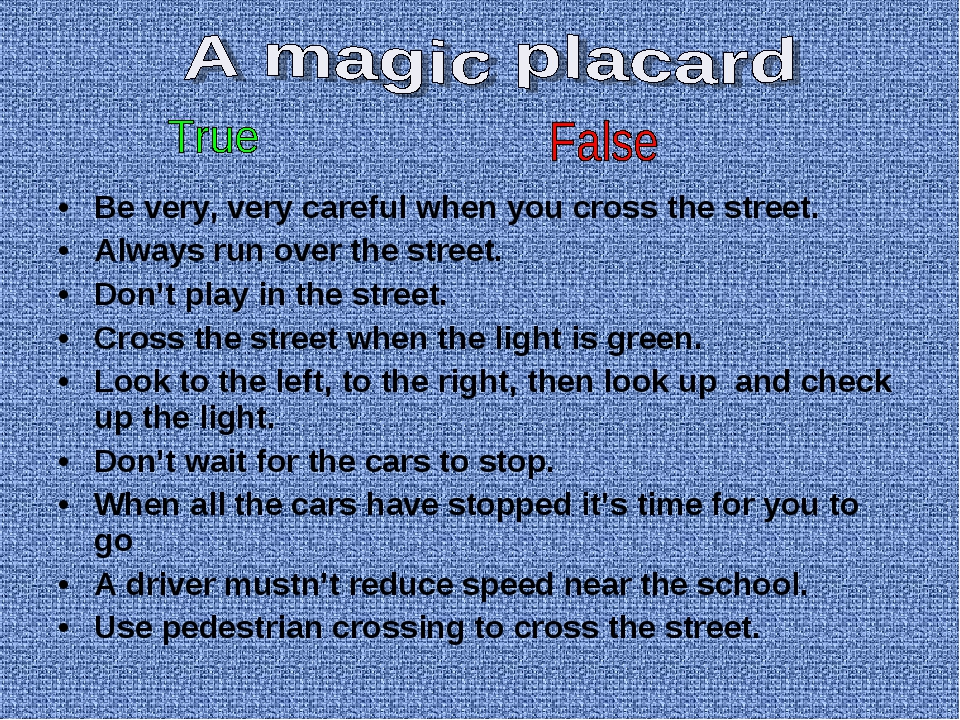 Be very, very careful when you cross the street. Always run over the street....