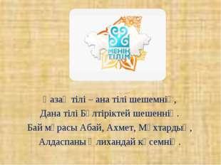 Қазақ тілі – ана тілі шешемнің, Дана тілі Бөлтіріктей шешеннің. Бай мұрасы А