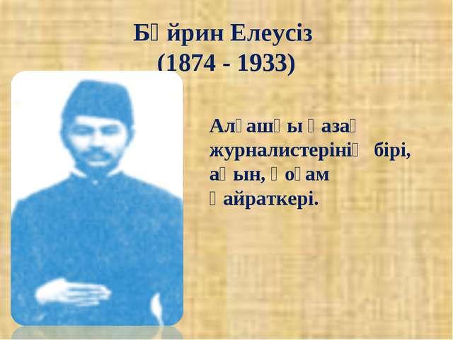 Бұйрин Елеусіз (1874 - 1933) Алғашқы қазақ журналистерінің бірі, ақын, қоғам...