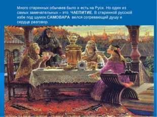 Много старинных обычаев было и есть на Руси. Но один из самых замечательных –