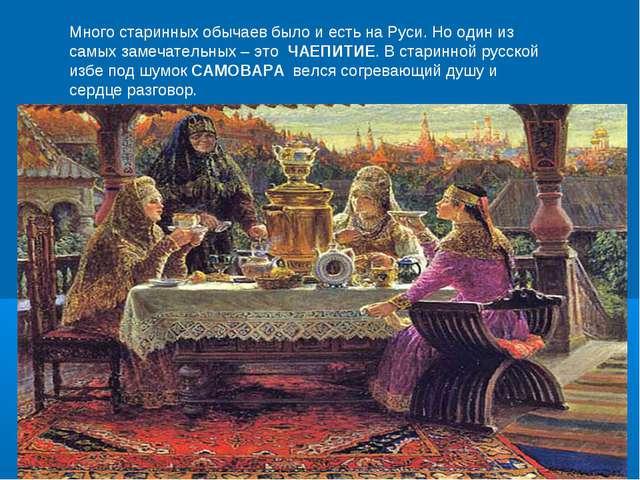 Много старинных обычаев было и есть на Руси. Но один из самых замечательных –...