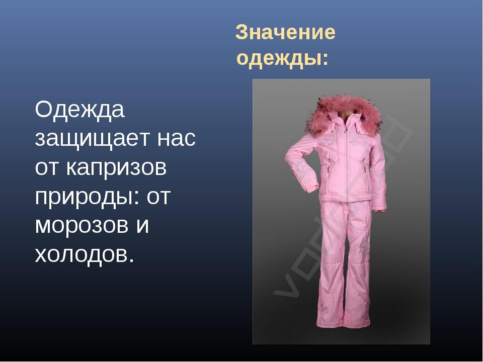 Значение одежды: Одежда защищает нас от капризов природы: от морозов и холодов.