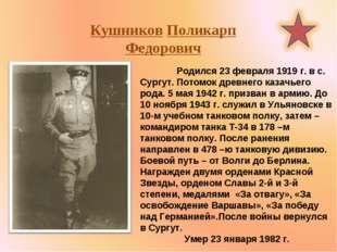 Кушников Поликарп Федорович  Родился 23 февраля 1919 г. в с. Сургут. Потомок
