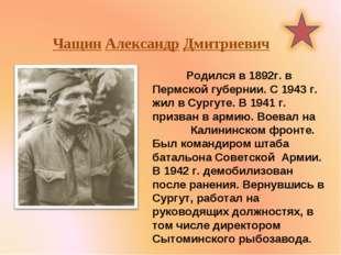 Чащин Александр Дмитриевич Родился в 1892г. в Пермской губернии. С 1943 г. ж