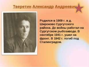Тверетин Александр Андреевич Родился в 1909 г. в д. Широково Сургутского райо