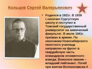 Кольцов Сергей Валерьянович Родился в 1921г. В 1939 г.окончил Сургутскую школ